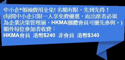 中小企領袖費用全免!名額有限,先到先得!(每間中小企只限一人享免費優惠,而出席者必須為企業決策管理層,HKMA團體會員可優先參與。)額外每位參加者收費:HKMA會員 - 港幣$240;非會員 - 港幣$340