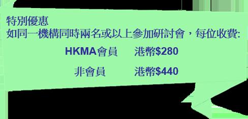 特別優惠 - 如同一機構同時兩名或以上參加研討會,每位收費:HKMA會員 - 港幣$280;非會員 - 港幣$440